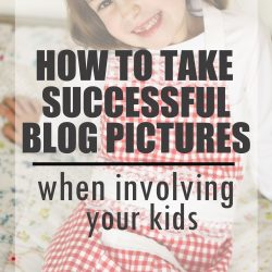 Tips for Taking Successful Blog Pictures – When Involving Your Kids
