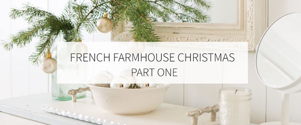 FRENCH FARMHOUSE CHRISTMAS | PART ONE